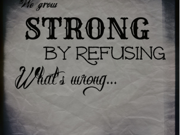 We Grow Strong by Refusing What is Wrong