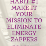 Habit #1 Make it your Mission to Eliminate Energy Zappers 2