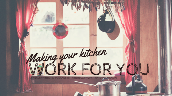 Making your kitchen work for you - A Healthy Bite - A podcast with Rebecca Huff ThatOrganicMom