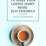 Eight Ways to Make Your Coffee Habit More Eco-Friendly and Help the Environment