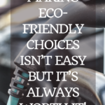 Making eco-friendly choices isn't easy but it's always worth it! 11