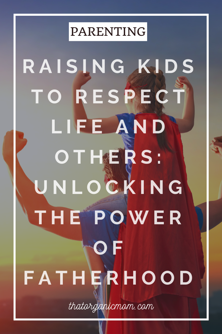 Raising Kids to Respect Life and Others: Unlocking the Power of Fatherhood 3