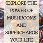 Explore the Power of Mushrooms and Supercharge Your Life 5