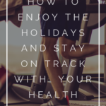 How to Enjoy the Holidays Without Wrecking Your Health 5