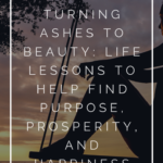 Turning Ashes to Beauty: Life Lessons to Help Find Purpose, Prosperity, and Happiness 1